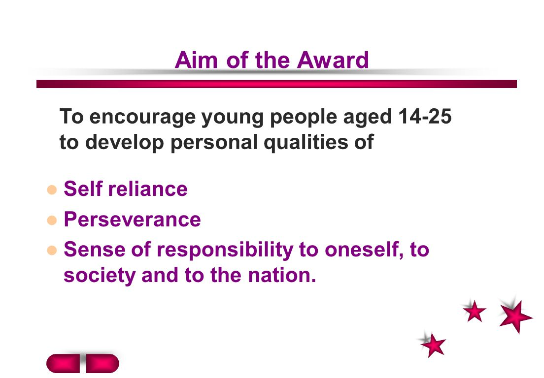 Aim of the Award Self reliance Perseverance Sense of responsibility to oneself, to society and to the nation.