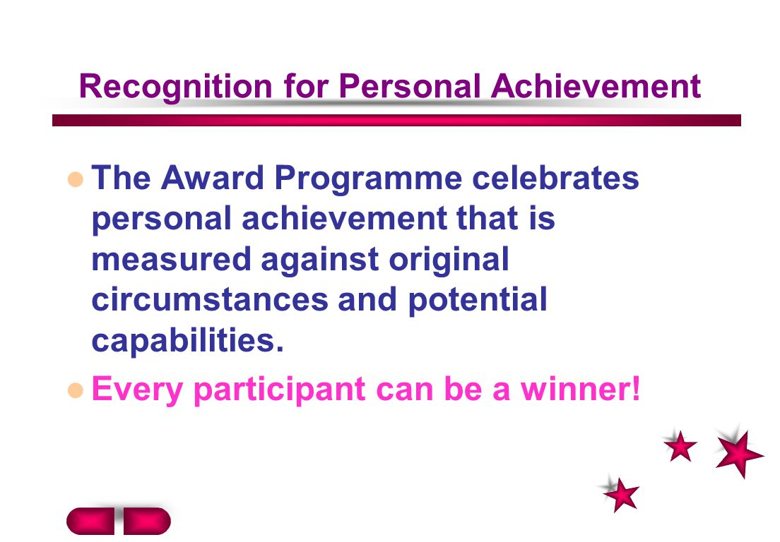 Recognition for Personal Achievement The Award Programme celebrates personal achievement that is measured against original circumstances and potential capabilities.