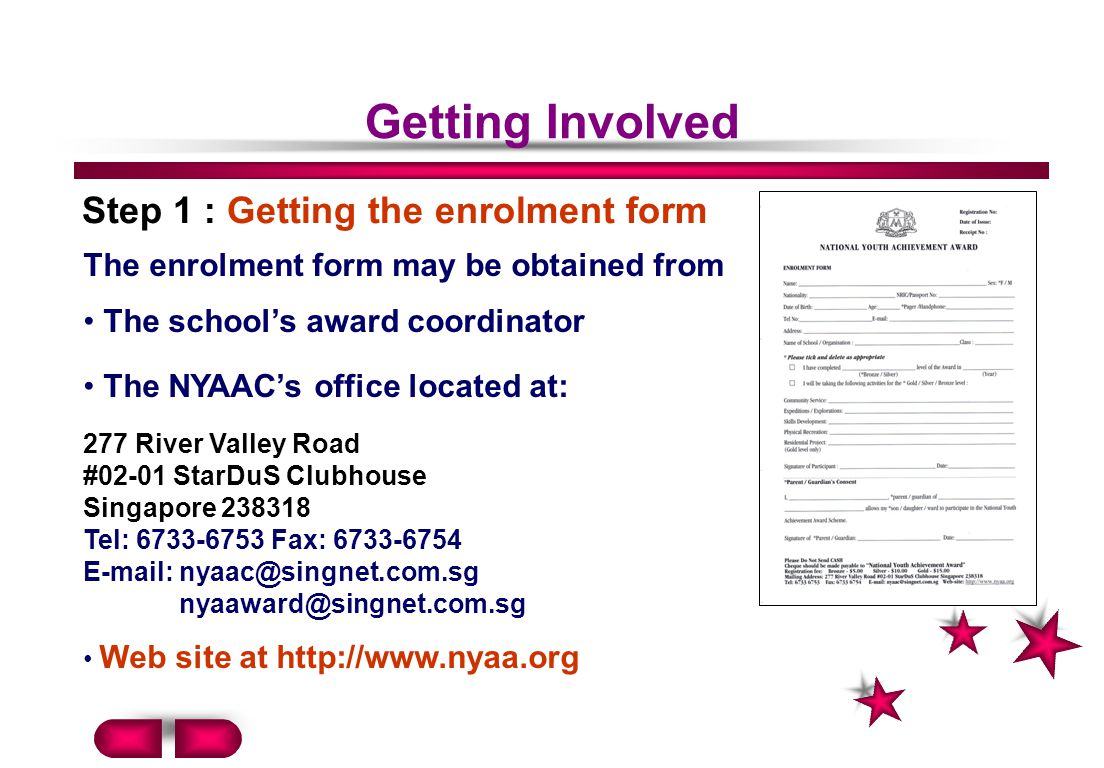 Getting Involved Step 1 : Getting the enrolment form The enrolment form may be obtained from The schools award coordinator The NYAACs office located at: 277 River Valley Road #02-01 StarDuS Clubhouse Singapore 238318 Tel: 6733-6753 Fax: 6733-6754 E-mail: nyaac@singnet.com.sg nyaaward@singnet.com.sg Web site at http://www.nyaa.org