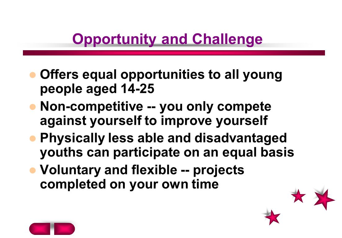 Opportunity and Challenge Offers equal opportunities to all young people aged 14-25 Non-competitive -- you only compete against yourself to improve yourself Physically less able and disadvantaged youths can participate on an equal basis Voluntary and flexible -- projects completed on your own time