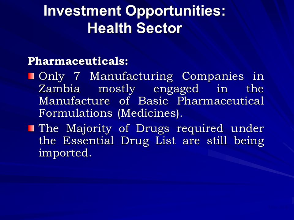 May 2008 Investment Opportunities: Health Sector Pharmaceuticals: Only 7 Manufacturing Companies in Zambia mostly engaged in the Manufacture of Basic Pharmaceutical Formulations (Medicines).