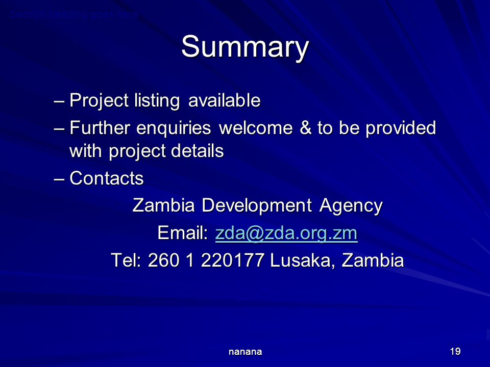 May 2008 nanana19 Summary –Project listing available –Further enquiries welcome & to be provided with project details –Contacts Zambia Development Agency Email: zda@zda.org.zm zda@zda.org.zm Tel: 260 1 220177 Lusaka, Zambia Section heading goes here