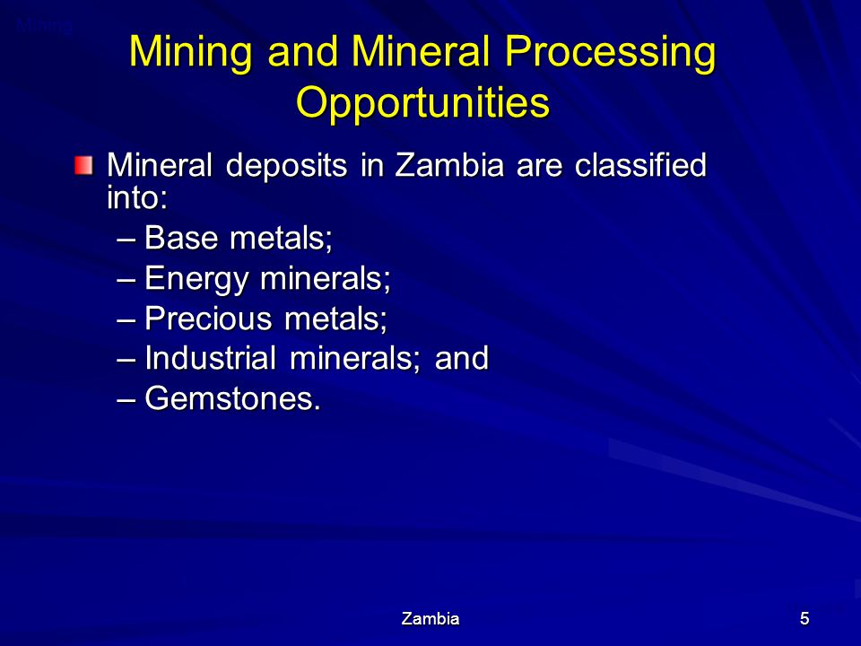 Zambia5 Mining and Mineral Processing Opportunities Mineral deposits in Zambia are classified into: –Base metals; –Energy minerals; –Precious metals; –Industrial minerals; and –Gemstones.
