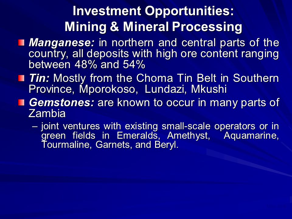 May 2008 Investment Opportunities: Mining & Mineral Processing Manganese: in northern and central parts of the country, all deposits with high ore content ranging between 48% and 54% Tin: Mostly from the Choma Tin Belt in Southern Province, Mporokoso, Lundazi, Mkushi Gemstones: are known to occur in many parts of Zambia –joint ventures with existing small-scale operators or in green fields in Emeralds, Amethyst, Aquamarine, Tourmaline, Garnets, and Beryl.
