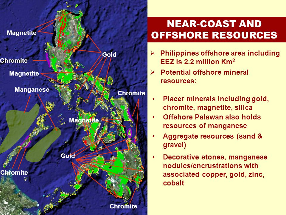 NEAR-COAST AND OFFSHORE RESOURCES Manganese Magnetite Chromite Gold Philippines offshore area including EEZ is 2.2 million Km 2 Placer minerals includ