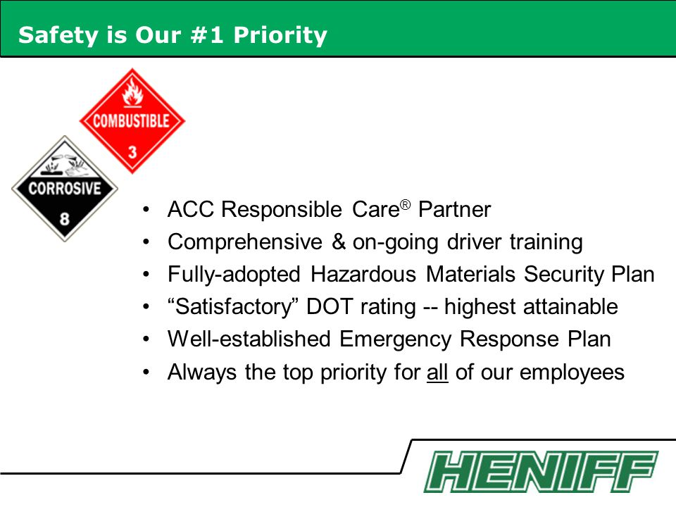 Safety is Our #1 Priority ACC Responsible Care ® Partner Comprehensive & on-going driver training Fully-adopted Hazardous Materials Security Plan Satisfactory DOT rating -- highest attainable Well-established Emergency Response Plan Always the top priority for all of our employees