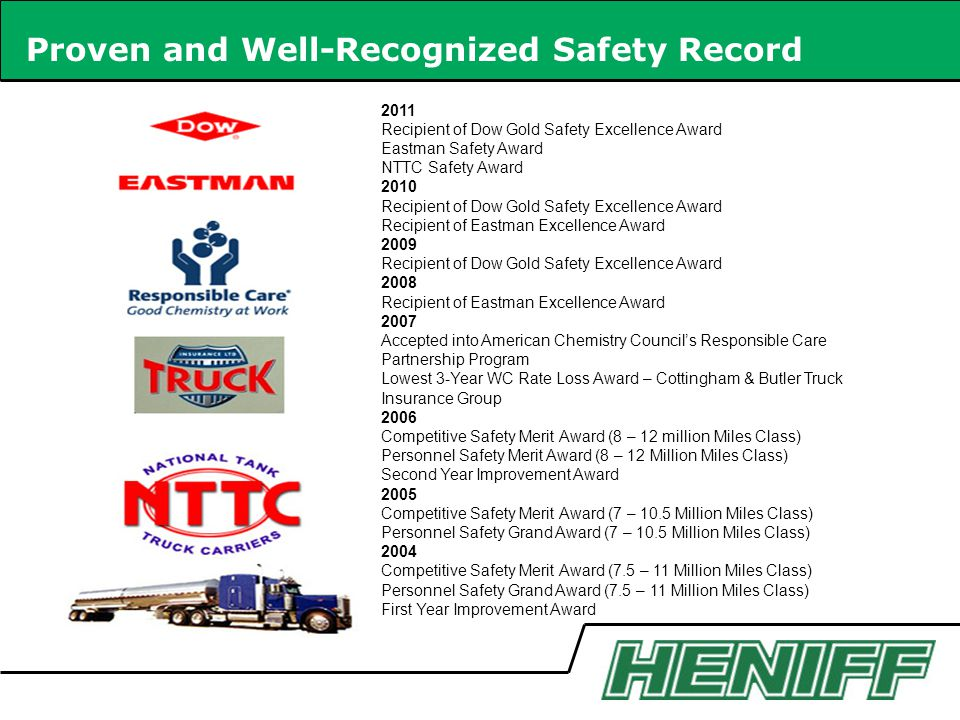 Proven and Well-Recognized Safety Record 2011 Recipient of Dow Gold Safety Excellence Award Eastman Safety Award NTTC Safety Award 2010 Recipient of Dow Gold Safety Excellence Award Recipient of Eastman Excellence Award 2009 Recipient of Dow Gold Safety Excellence Award 2008 Recipient of Eastman Excellence Award 2007 Accepted into American Chemistry Councils Responsible Care Partnership Program Lowest 3-Year WC Rate Loss Award – Cottingham & Butler Truck Insurance Group 2006 Competitive Safety Merit Award (8 – 12 million Miles Class) Personnel Safety Merit Award (8 – 12 Million Miles Class) Second Year Improvement Award 2005 Competitive Safety Merit Award (7 – 10.5 Million Miles Class) Personnel Safety Grand Award (7 – 10.5 Million Miles Class) 2004 Competitive Safety Merit Award (7.5 – 11 Million Miles Class) Personnel Safety Grand Award (7.5 – 11 Million Miles Class) First Year Improvement Award