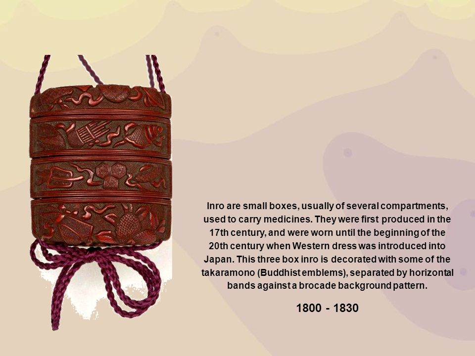 Inro are small boxes, usually of several compartments, used to carry medicines. They were first produced in the 17th century, and were worn until the