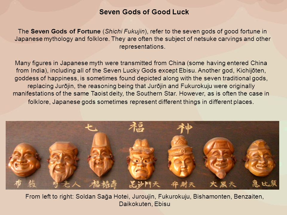 Seven Gods of Good Luck From left to right: Soldan Sağa Hotei, Juroujin, Fukurokuju, Bishamonten, Benzaiten, Daikokuten, Ebisu The Seven Gods of Fortune (Shichi Fukujin), refer to the seven gods of good fortune in Japanese mythology and folklore.