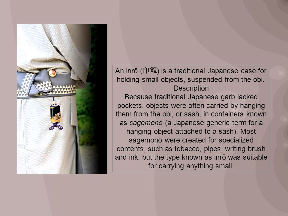 An inrō ( ) is a traditional Japanese case for holding small objects, suspended from the obi. Description Because traditional Japanese garb lacked poc