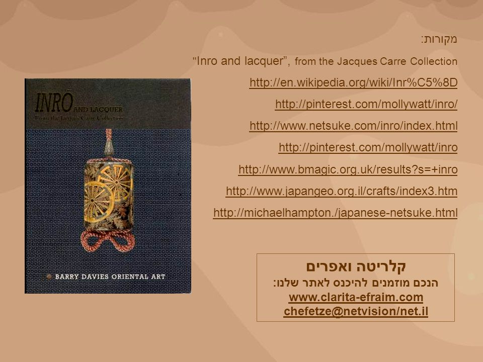 מקורות: Inro and lacquer, from the Jacques Carre Collection http://en.wikipedia.org/wiki/Inr%C5%8D http://pinterest.com/mollywatt/inro/ http://www.netsuke.com/inro/index.html http://pinterest.com/mollywatt/inro http://www.bmagic.org.uk/results?s=+inro http://www.japangeo.org.il/crafts/index3.htm http://michaelhampton./japanese-netsuke.html קלריטה ואפרים הנכם מוזמנים להיכנס לאתר שלנו: www.clarita-efraim.com chefetze@netvision/net.il