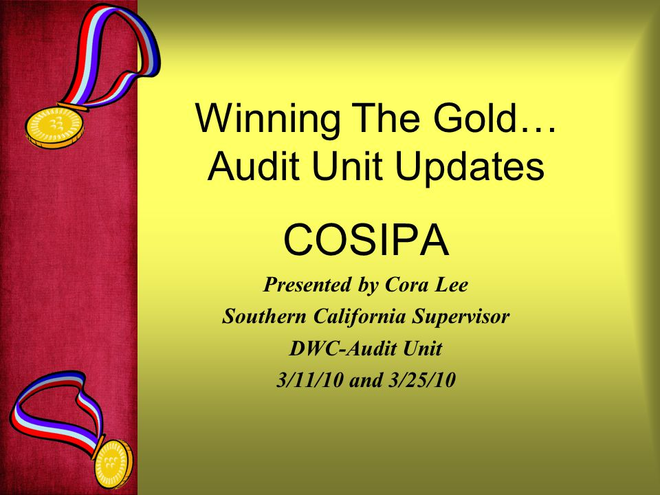 Winning The Gold… Audit Unit Updates COSIPA Presented by Cora Lee Southern California Supervisor DWC-Audit Unit 3/11/10 and 3/25/10