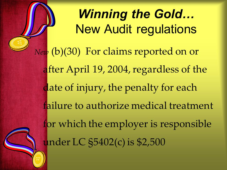 Winning the Gold… New Audit regulations New (b)(30) For claims reported on or after April 19, 2004, regardless of the date of injury, the penalty for each failure to authorize medical treatment for which the employer is responsible under LC §5402(c) is $2,500