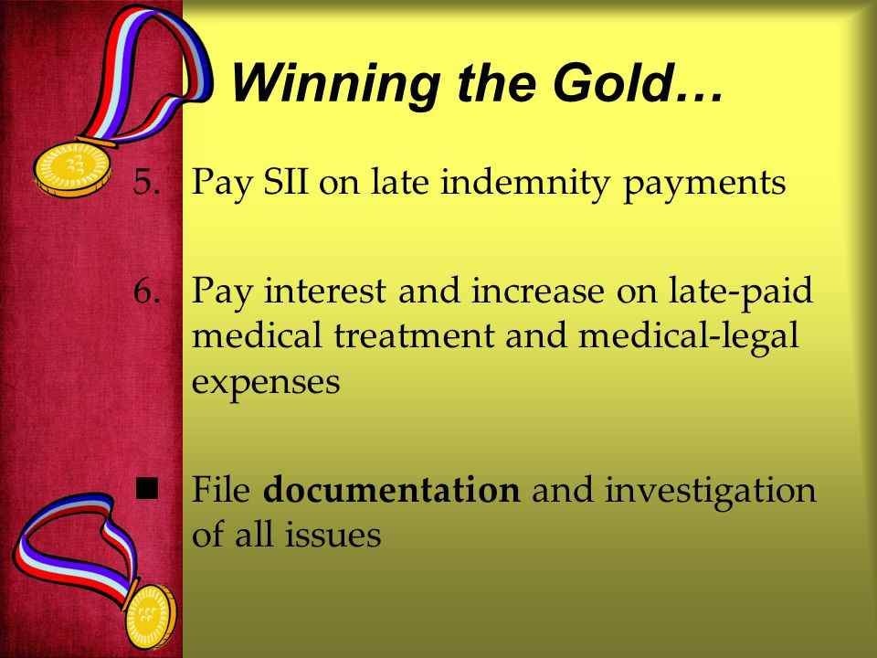 Winning the Gold… 5.Pay SII on late indemnity payments 6.Pay interest and increase on late-paid medical treatment and medical-legal expenses File documentation and investigation of all issues
