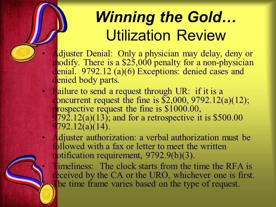 Winning the Gold… Utilization Review Adjuster Denial: Only a physician may delay, deny or modify.