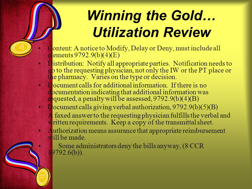 Winning the Gold… Utilization Review Content: A notice to Modify, Delay or Deny, must include all elements 9792.9(b)(4)(E) Distribution: Notify all appropriate parties.