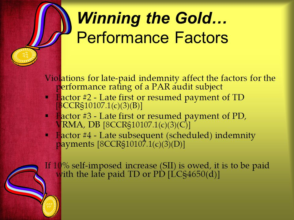 Winning the Gold… Performance Factors Violations for late-paid indemnity affect the factors for the performance rating of a PAR audit subject Factor #2 - Late first or resumed payment of TD [8CCR§10107.1(c)(3)(B)] Factor #3 - Late first or resumed payment of PD, VRMA, DB [8CCR§10107.1(c)(3)(C)] Factor #4 - Late subsequent (scheduled) indemnity payments [8CCR§10107.1(c)(3)(D)] If 10% self-imposed increase (SII) is owed, it is to be paid with the late paid TD or PD [LC§4650(d)]