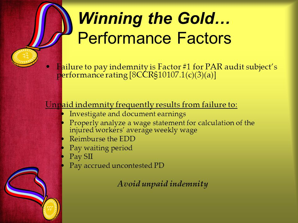 Winning the Gold… Performance Factors Failure to pay indemnity is Factor #1 for PAR audit subjects performance rating [8CCR§10107.1(c)(3)(a)] Unpaid indemnity frequently results from failure to: Investigate and document earnings Properly analyze a wage statement for calculation of the injured workers average weekly wage Reimburse the EDD Pay waiting period Pay SII Pay accrued uncontested PD Avoid unpaid indemnity