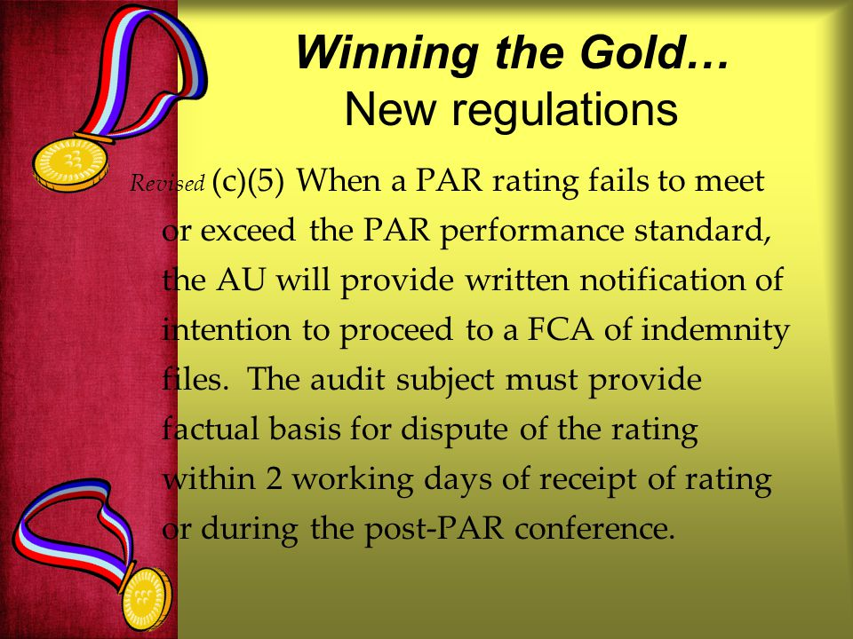 Winning the Gold… New regulations Revised (c)(5) When a PAR rating fails to meet or exceed the PAR performance standard, the AU will provide written notification of intention to proceed to a FCA of indemnity files.