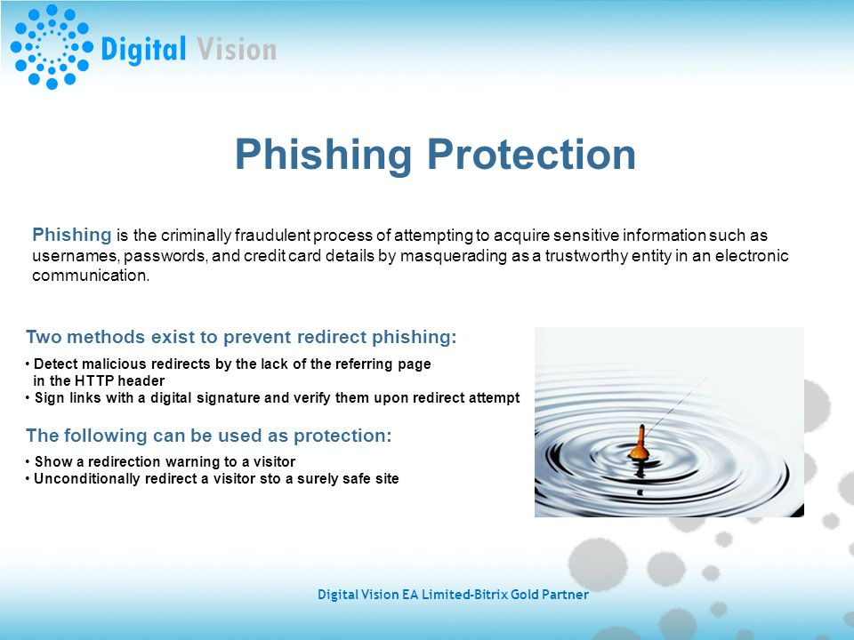 Phishing Protection Phishing is the criminally fraudulent process of attempting to acquire sensitive information such as usernames, passwords, and credit card details by masquerading as a trustworthy entity in an electronic communication.