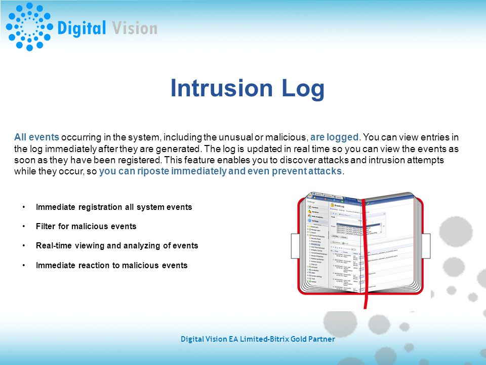 Intrusion Log All events occurring in the system, including the unusual or malicious, are logged.