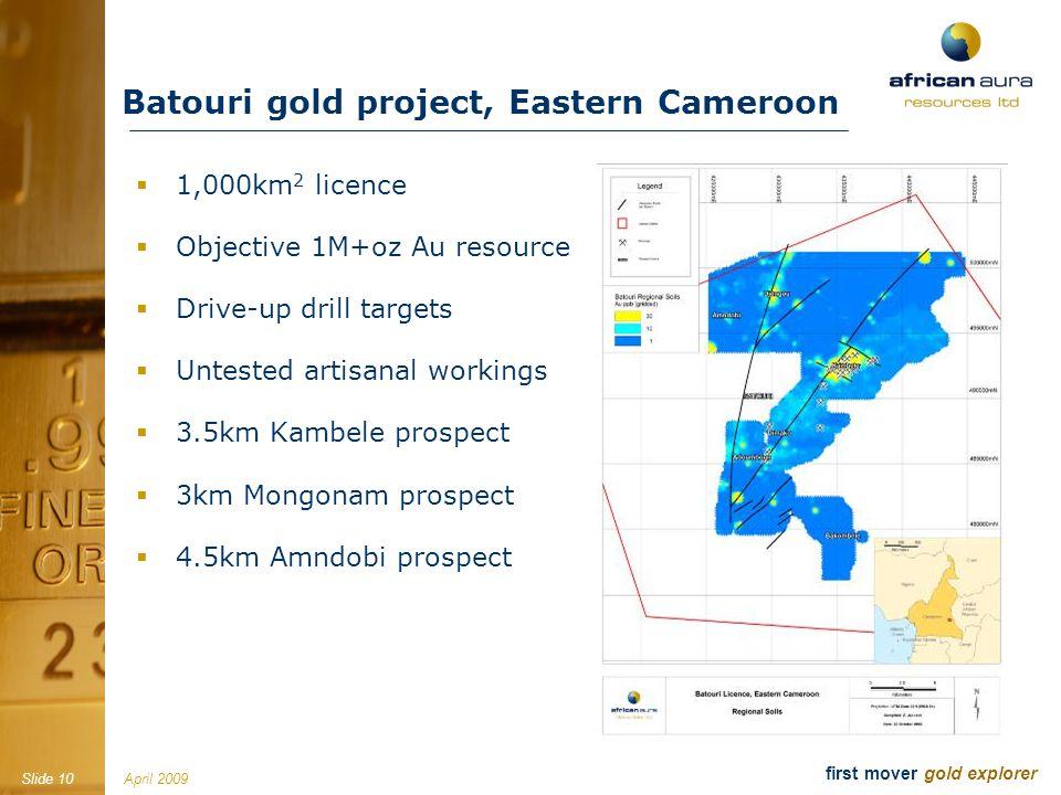 April 2009Slide 10 first mover gold explorer Batouri gold project, Eastern Cameroon 1,000km 2 licence Objective 1M+oz Au resource Drive-up drill targets Untested artisanal workings 3.5km Kambele prospect 3km Mongonam prospect 4.5km Amndobi prospect