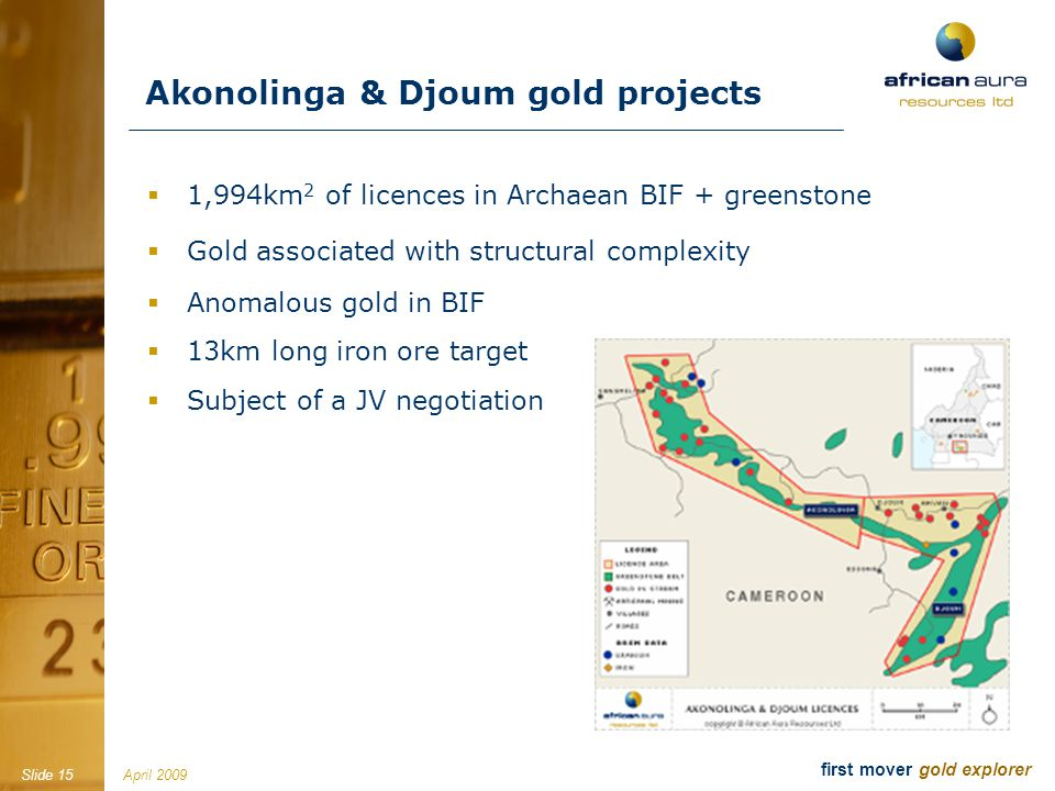 April 2009Slide 15 first mover gold explorer Akonolinga & Djoum gold projects 1,994km 2 of licences in Archaean BIF + greenstone Gold associated with structural complexity Anomalous gold in BIF 13km long iron ore target Subject of a JV negotiation