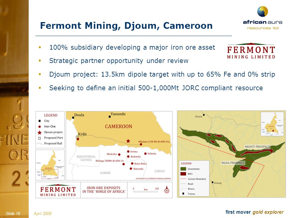 April 2009Slide 16 first mover gold explorer 100% subsidiary developing a major iron ore asset Strategic partner opportunity under review Djoum project: 13.5km dipole target with up to 65% Fe and 0% strip Seeking to define an initial 500-1,000Mt JORC compliant resource Fermont Mining, Djoum, Cameroon