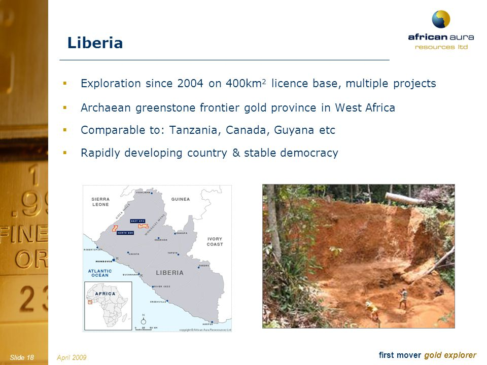 April 2009Slide 18 first mover gold explorer Liberia Exploration since 2004 on 400km 2 licence base, multiple projects Archaean greenstone frontier go