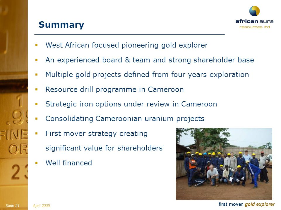 April 2009Slide 21 first mover gold explorer West African focused pioneering gold explorer An experienced board & team and strong shareholder base Mul