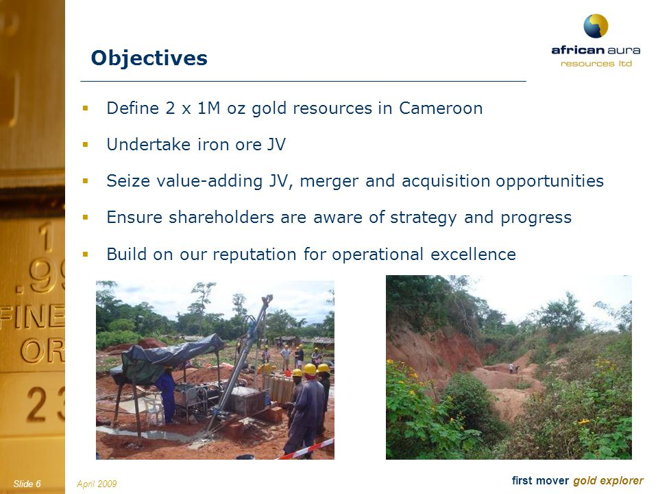 April 2009Slide 7 first mover gold explorer David Netherway, Independent Chairman Mining engineer (30+ years); CEO Shield Resources; former CEO Afcan (Eldorado $115M) and former director Equigold (EQI-A), Director of Orezone (OZN-T), KazakhGold (KZG-L), Gold Mines of Algeria (GMA-L) John Gray, President and CEO Geologist (18+ years); Homestake, Noranda, Axmin and co- founder of Northern Minerals and Basti Resources Matthew Grainger, Independent Director Geologist (9+ years); co-founded Altus Strategies & Ariana Resources Steven Poulton, Independent Director Founder African Aura; Altus Strategies (CEO), Stellar Diamonds; co-founder Ariana Resources (AAU-L) Danesh Varma, Independent Director Accountant (20+ years); CFO Canadian Zinc (CZN-T) and Conquest Resources (CQR-V) Manuel Lamboley, Independent Director Investment banker (20+ years); ex-UBS, Williams de Bröe, Kidder Peabody (Geneva) Our team David Swan, CFO Accountant (30+ years); A Anderson, Oriel Resources Mark Biddulph, COO Geologist (14+ years); 11 years as senior geologist and senior mine manager with Anglogold Ashanti Ian Prince, Drilling Manager Driller and mechanic (30+ years); with diamond drilling and RC experience throughout west and central Africa Primus Asua, Financial Controller Cameroon ACCA qualified accountant (7+ years) with finance, company secretarial and administration experience Emanuel Blankson, Financial Controller Liberia An Associate Member of the Liberia Institute of Certified Public Accounts (20 years experience) Bernie Jones, UK Office Manager Finance and administrative assistant previously (5 years) with Mano River Resources Inc Geologists A team of over 10 local and expatriate geologists