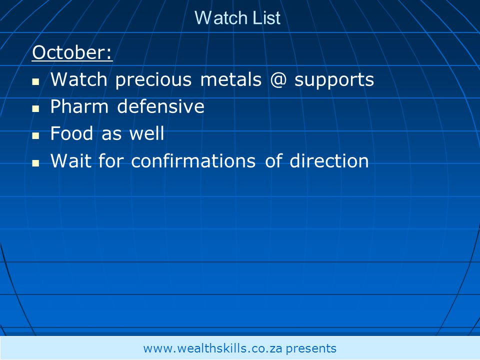 Watch List October: Watch precious metals @ supports Pharm defensive Food as well Wait for confirmations of direction www.wealthskills.co.za presents