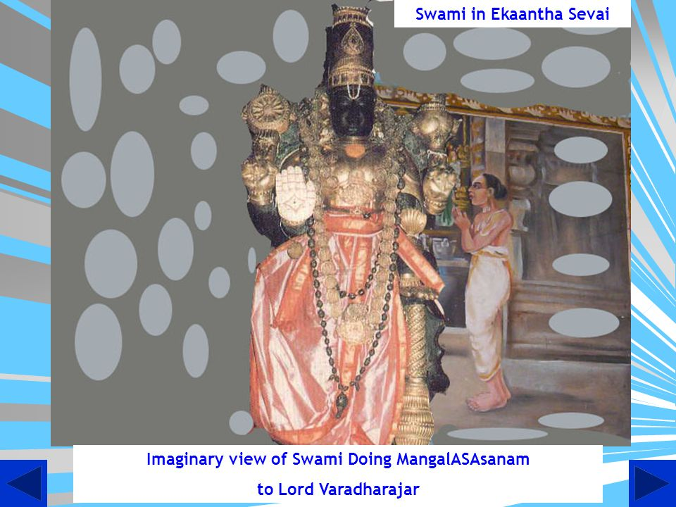 Children, do you know that even today Swami Desikan does mangalaaSaasnam to Lord Devaraja.