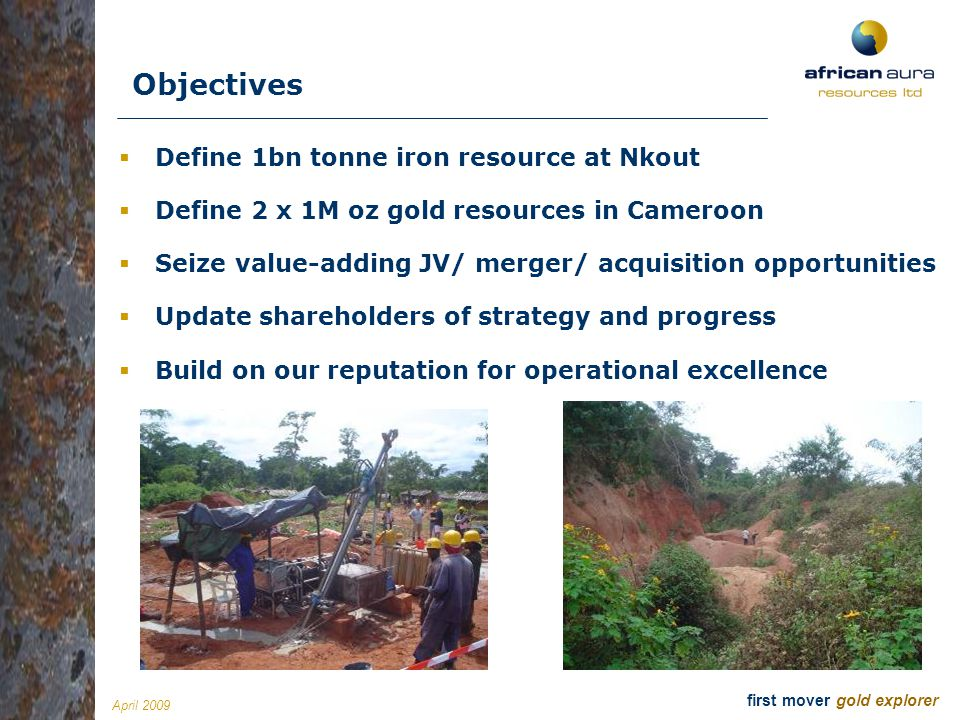 April 2009Slide 7 first mover gold explorer David Netherway, Independent Chairman Mining engineer (30+ years); CEO Shield Resources; former CEO Afcan (Eldorado $115M), former director Equigold (EQI-A), Director of Orezone (OZN-T), KazakhGold (KZG-L), Gold Mines of Algeria (GMA-L) John Gray, President and CEO Geologist (18+ years); Homestake, Noranda, Axmin, co-founder Northern Minerals and Basti Resources Matthew Grainger, Independent Director Geologist (9+ years); co-founded Altus Strategies & Ariana Resources Steven Poulton, Independent Director Founder African Aura; Altus Strategies (CEO), Stellar Diamonds; co-founder Ariana (AAU-L) Danesh Varma, Independent Director Accountant (20+ years); CFO Canadian Zinc (CZN-T) and Conquest Resources (CQR-V) Manuel Lamboley, Independent Director Investment banker (20+ years); ex-UBS, Williams de Bröe, Kidder Peabody (Geneva) Our team David Swan, CFO Accountant (30+ years); A Anderson, Oriel Resources Mark Biddulph, COO Geologist (14+ years); 11 years as senior geologist and senior mine manager with Anglogold Ashanti Charles Savage (Consultant) Iron Ore Mining Engineer with 37 years experience Ian Prince, Drilling Manager Driller and mechanic (30+ years); with diamond drilling and RC experience throughout west and central Africa Primus Asua, Financial Controller Cameroon ACCA qualified accountant (7+ years) Emanuel Blankson, Financial Controller Liberia An Associate Member of the Liberia Institute of Certified Public Accounts (20 years experience) Val Jones, UK Office Manager Finance and administrative assistant