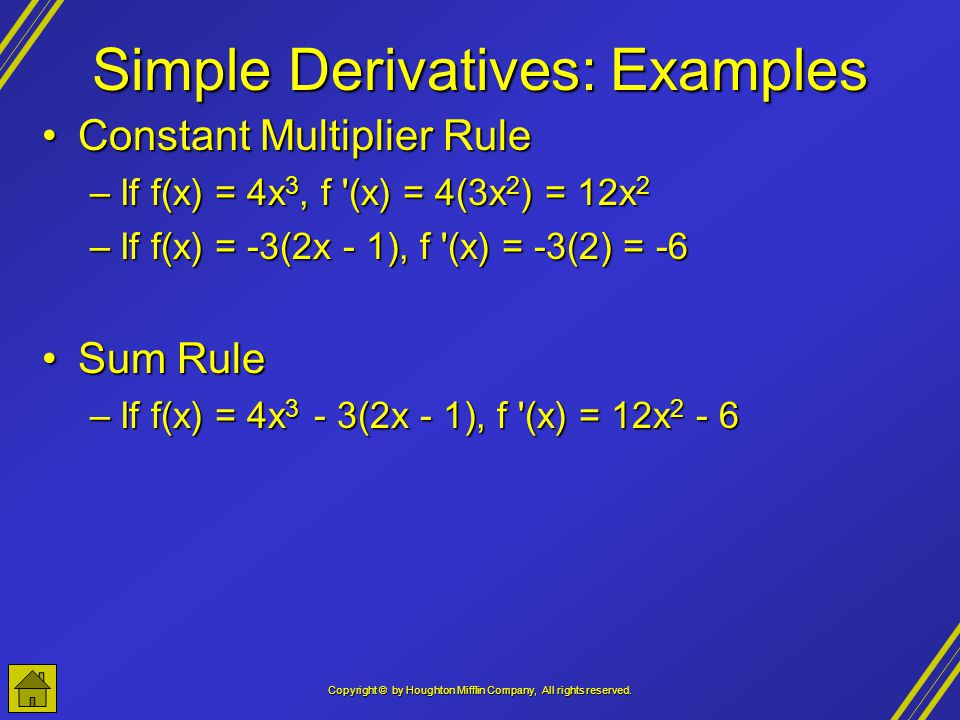Copyright © by Houghton Mifflin Company, All rights reserved. Simple Derivatives: Examples Constant Multiplier RuleConstant Multiplier Rule –If f(x) =