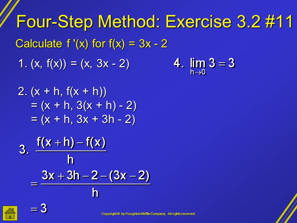 Copyright © by Houghton Mifflin Company, All rights reserved. Four-Step Method: Exercise 3.2 #11 Calculate f '(x) for f(x) = 3x - 2 1. (x, f(x)) = (x,