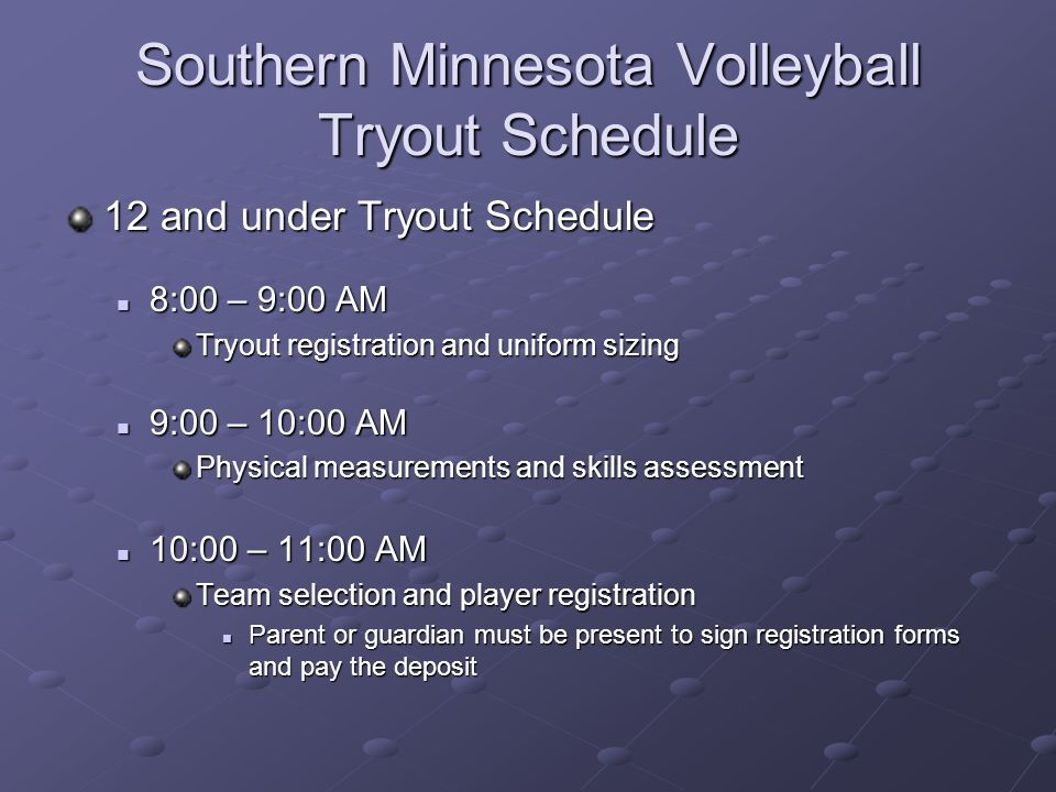 Southern Minnesota Volleyball Tryout Schedule 12 and under Tryout Schedule 8:00 – 9:00 AM 8:00 – 9:00 AM Tryout registration and uniform sizing 9:00 – 10:00 AM 9:00 – 10:00 AM Physical measurements and skills assessment 10:00 – 11:00 AM 10:00 – 11:00 AM Team selection and player registration Parent or guardian must be present to sign registration forms and pay the deposit Parent or guardian must be present to sign registration forms and pay the deposit