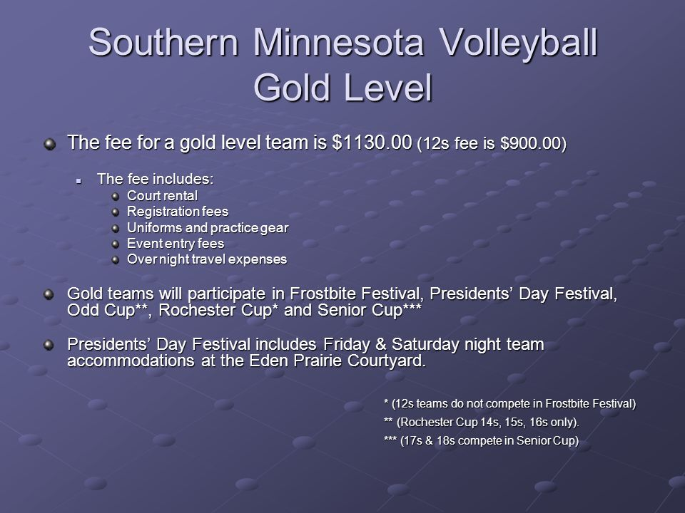 Southern Minnesota Volleyball Gold Level The fee for a gold level team is $1130.00 (12s fee is $900.00) The fee includes: The fee includes: Court rental Registration fees Uniforms and practice gear Event entry fees Over night travel expenses Gold teams will participate in Frostbite Festival, Presidents Day Festival, Odd Cup**, Rochester Cup* and Senior Cup*** Presidents Day Festival includes Friday & Saturday night team accommodations at the Eden Prairie Courtyard.