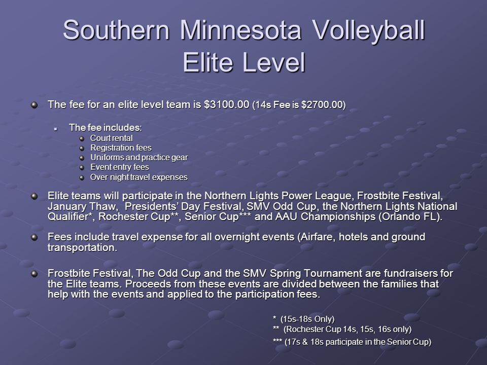 Southern Minnesota Volleyball Elite Level The fee for an elite level team is $3100.00 (14s Fee is $2700.00) The fee includes: The fee includes: Court rental Registration fees Uniforms and practice gear Event entry fees Over night travel expenses Elite teams will participate in the Northern Lights Power League, Frostbite Festival, January Thaw, Presidents Day Festival, SMV Odd Cup, the Northern Lights National Qualifier*, Rochester Cup**, Senior Cup*** and AAU Championships (Orlando FL).