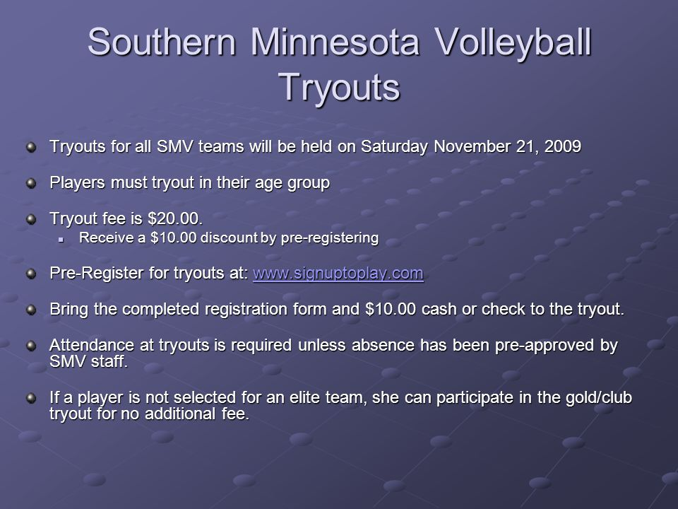 Southern Minnesota Volleyball Tryouts Tryouts for all SMV teams will be held on Saturday November 21, 2009 Players must tryout in their age group Tryout fee is $20.00.