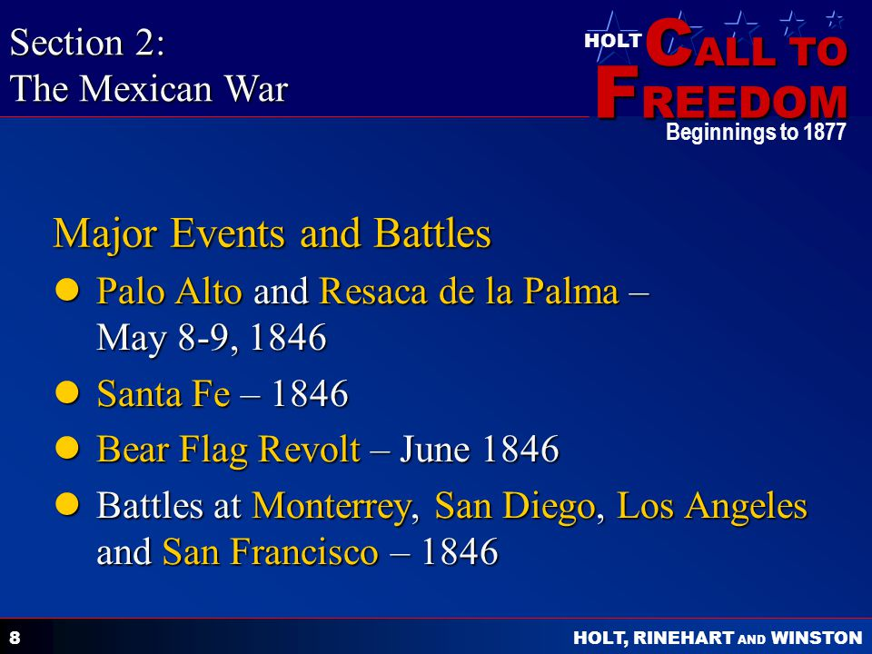 C ALL TO F REEDOM HOLT HOLT, RINEHART AND WINSTON Beginnings to Major Events and Battles Palo Alto and Resaca de la Palma – May 8-9, 1846 Palo Alto and Resaca de la Palma – May 8-9, 1846 Santa Fe – 1846 Santa Fe – 1846 Bear Flag Revolt – June 1846 Bear Flag Revolt – June 1846 Battles at Monterrey, San Diego, Los Angeles and San Francisco – 1846 Battles at Monterrey, San Diego, Los Angeles and San Francisco – 1846 Section 2: The Mexican War