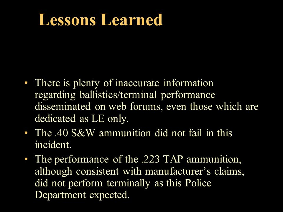 Lessons Learned There is plenty of inaccurate information regarding ballistics/terminal performance disseminated on web forums, even those which are dedicated as LE only.