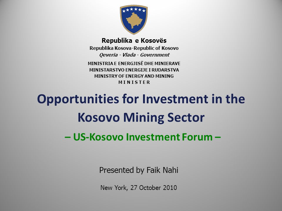 Opportunities for Investment in the Kosovo Mining Sector – US-Kosovo Investment Forum – Republika e Kosovës Republika Kosova-Republic of Kosovo Qeveria - Vlada - Government MINISTRIA E ENERGJISË DHE MINIERAVE MINISTARSTVO ENERGIJE I RUDARSTVA MINISTRY OF ENERGY AND MINING M I N I S T E R Presented by Faik Nahi New York, 27 October 2010