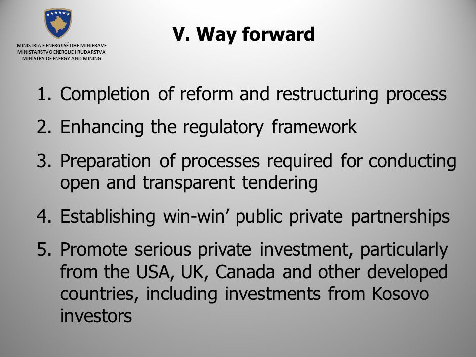 1.Completion of reform and restructuring process 2.Enhancing the regulatory framework 3.Preparation of processes required for conducting open and transparent tendering 4.Establishing win-win public private partnerships 5.Promote serious private investment, particularly from the USA, UK, Canada and other developed countries, including investments from Kosovo investors V.