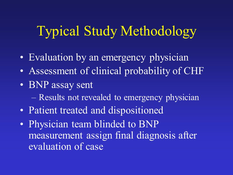 Typical Study Methodology Evaluation by an emergency physician Assessment of clinical probability of CHF BNP assay sent –Results not revealed to emergency physician Patient treated and dispositioned Physician team blinded to BNP measurement assign final diagnosis after evaluation of case