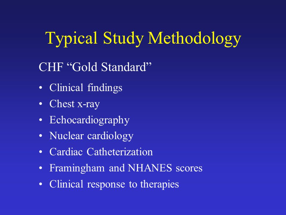 Typical Study Methodology CHF Gold Standard Clinical findings Chest x-ray Echocardiography Nuclear cardiology Cardiac Catheterization Framingham and NHANES scores Clinical response to therapies