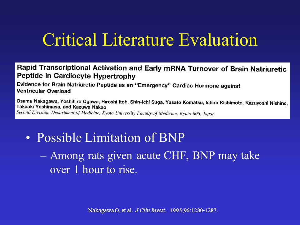 Critical Literature Evaluation Possible Limitation of BNP –Among rats given acute CHF, BNP may take over 1 hour to rise.