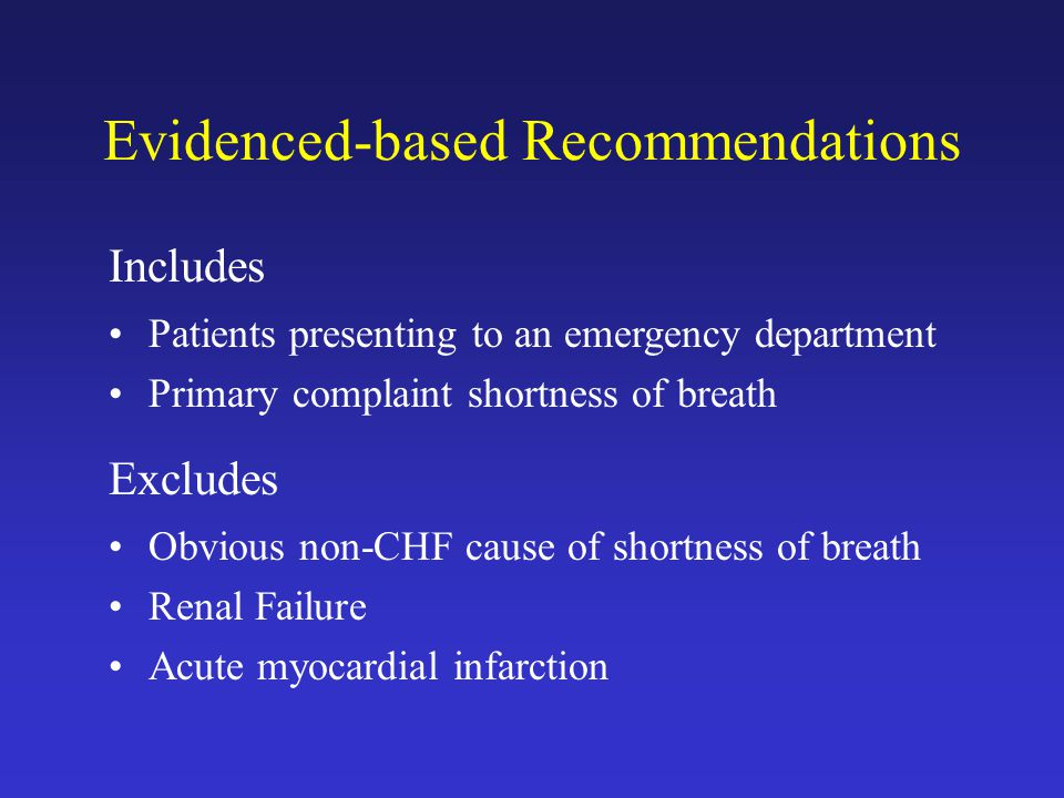 Evidenced-based Recommendations Includes Patients presenting to an emergency department Primary complaint shortness of breath Excludes Obvious non-CHF cause of shortness of breath Renal Failure Acute myocardial infarction
