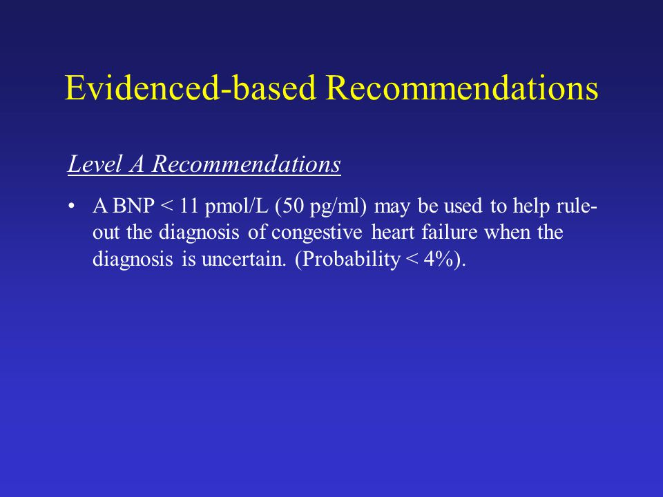 Evidenced-based Recommendations Level A Recommendations A BNP < 11 pmol/L (50 pg/ml) may be used to help rule- out the diagnosis of congestive heart failure when the diagnosis is uncertain.