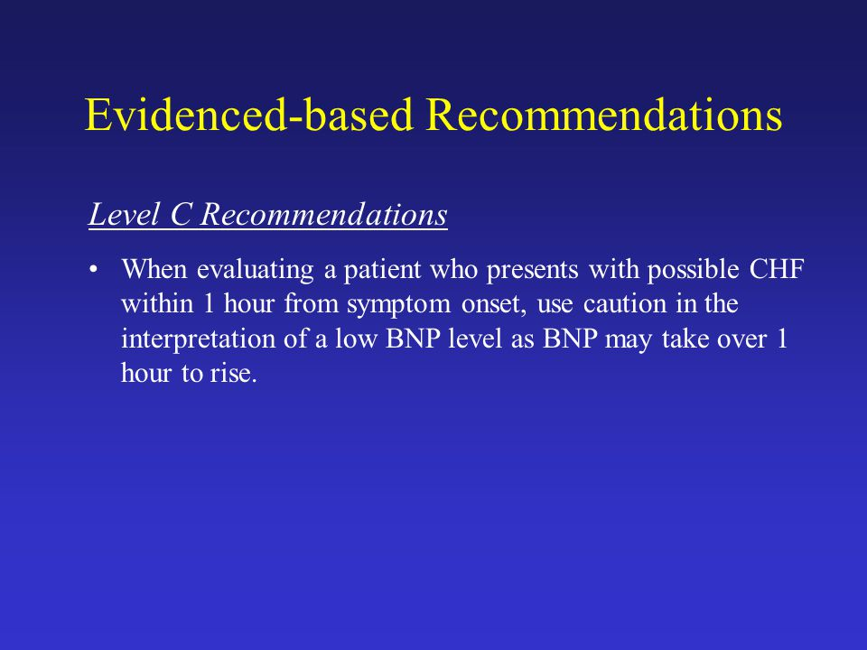 Evidenced-based Recommendations Level C Recommendations When evaluating a patient who presents with possible CHF within 1 hour from symptom onset, use caution in the interpretation of a low BNP level as BNP may take over 1 hour to rise.